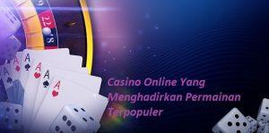 Casino Online Yang Menghadirkan Permainan Terpopuler