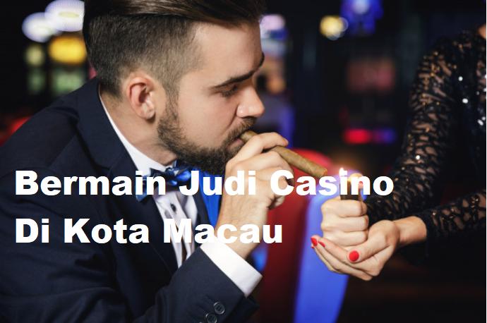 Bermain Judi Casino Di Kota Macau
