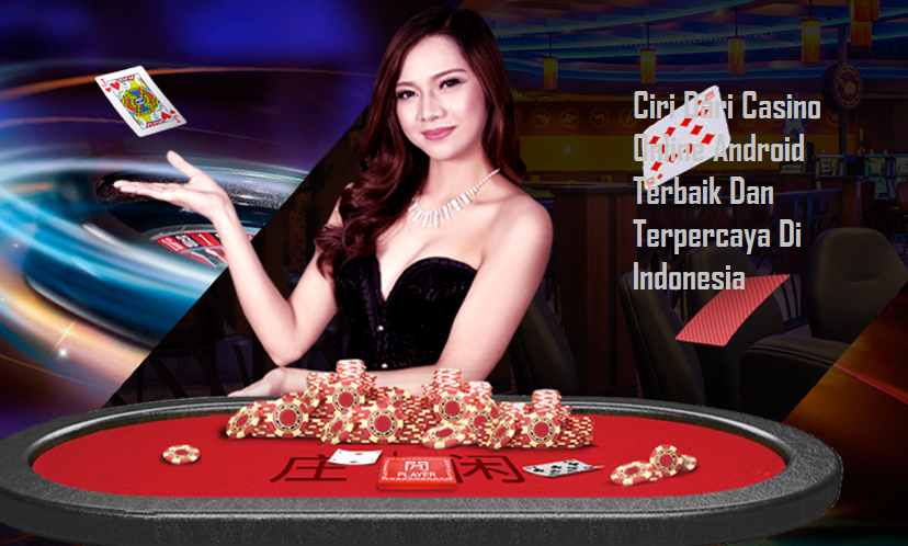 Ciri Dari Casino Online Android Terbaik Dan Terpercaya Di Indonesia