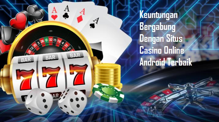 Keuntungan Bergabung Dengan Situs Casino Online Android Terbaik