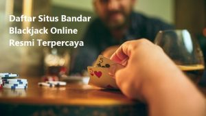 Daftar Situs Bandar Blackjack Online Resmi Terpercaya